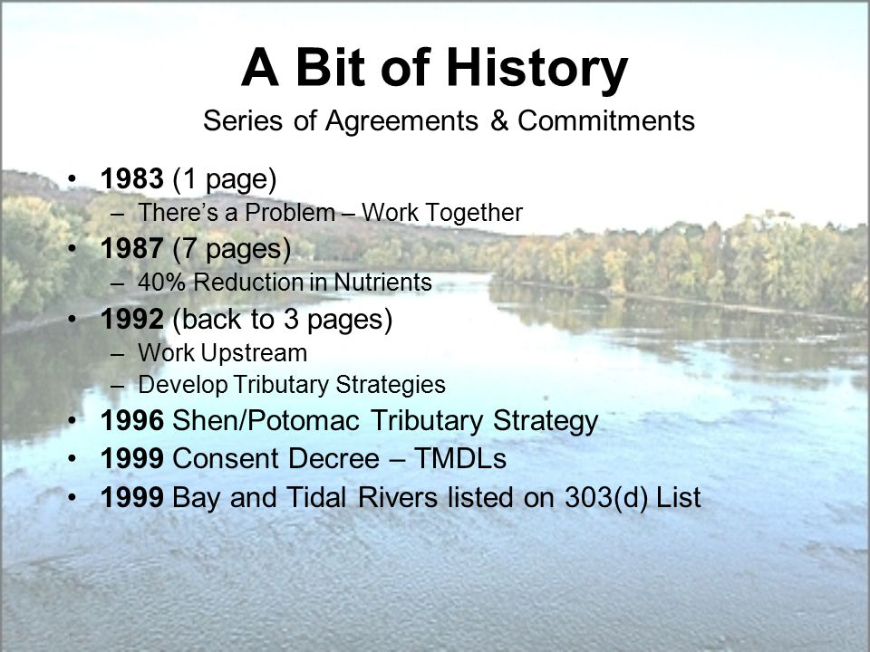 A Bit of History Series of Agreements & Commitments 1983 (1 page) –There's a Problem – Work Together 1987 (7 pages) –40% Reduction in Nutrients 1992 (back to 3 pages) –Work Upstream –Develop Tributary Strategies 1996 Shen/Potomac Tributary Strategy 1999 Consent Decree – TMDLs 1999 Bay and Tidal Rivers listed on 303(d) List