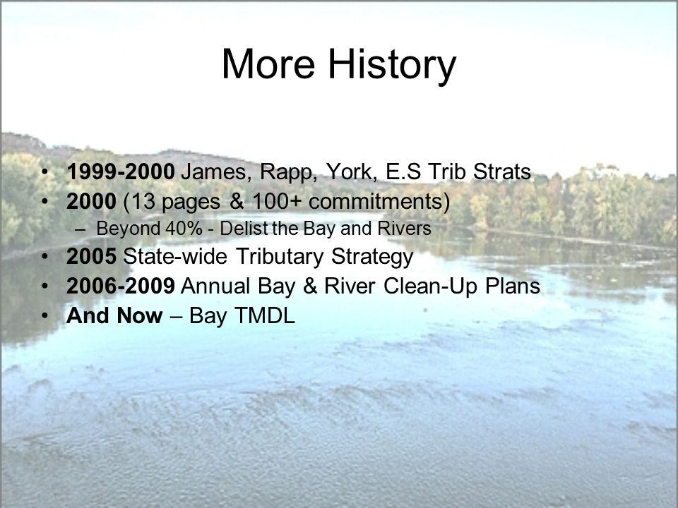 More History James, Rapp, York, E.S Trib Strats 2000 (13 pages & 100+ commitments) –Beyond 40% - Delist the Bay and Rivers 2005 State-wide Tributary Strategy Annual Bay & River Clean-Up Plans And Now – Bay TMDL
