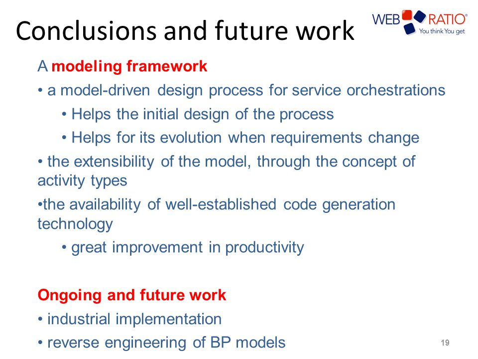 Conclusions and future work 19 A modeling framework a model-driven design process for service orchestrations Helps the initial design of the process Helps for its evolution when requirements change the extensibility of the model, through the concept of activity types the availability of well-established code generation technology great improvement in productivity Ongoing and future work industrial implementation reverse engineering of BP models