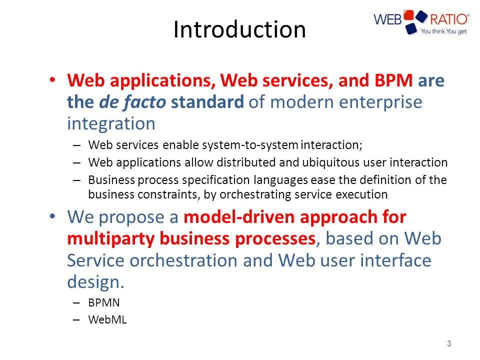 Introduction Web applications, Web services, and BPM are the de facto standard of modern enterprise integration – Web services enable system-to-system interaction; – Web applications allow distributed and ubiquitous user interaction – Business process specification languages ease the definition of the business constraints, by orchestrating service execution We propose a model-driven approach for multiparty business processes, based on Web Service orchestration and Web user interface design.
