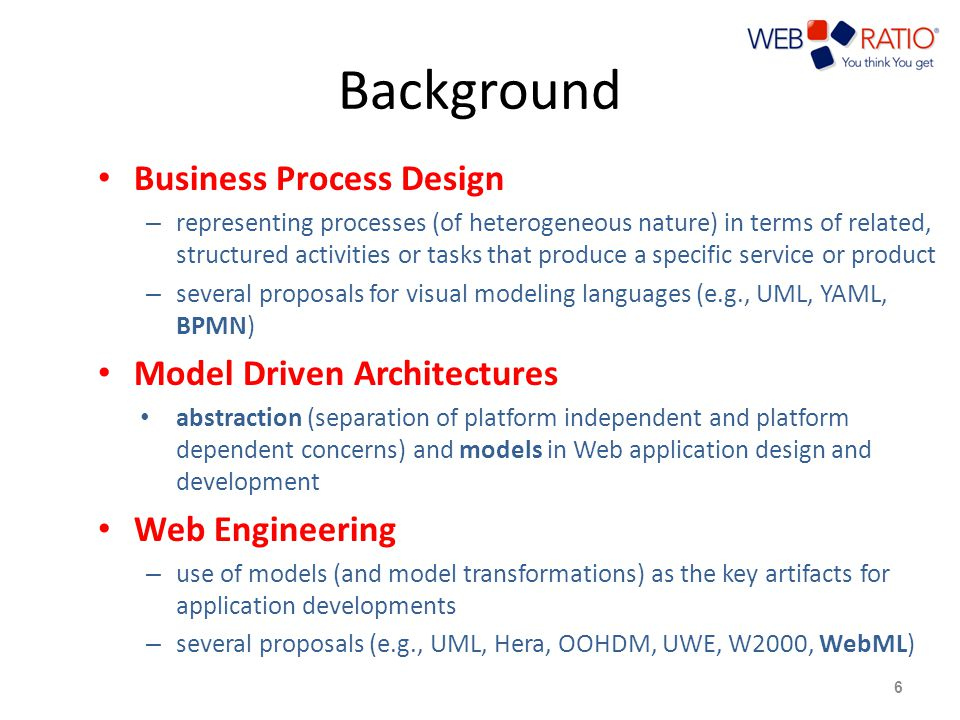 Background Business Process Design – representing processes (of heterogeneous nature) in terms of related, structured activities or tasks that produce a specific service or product – several proposals for visual modeling languages (e.g., UML, YAML, BPMN) Model Driven Architectures abstraction (separation of platform independent and platform dependent concerns) and models in Web application design and development Web Engineering – use of models (and model transformations) as the key artifacts for application developments – several proposals (e.g., UML, Hera, OOHDM, UWE, W2000, WebML) 6