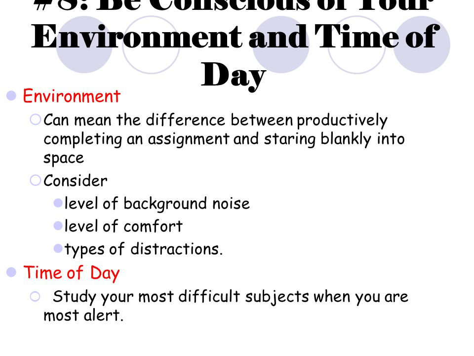 #8: Be Conscious of Your Environment and Time of Day Environment  Can mean the difference between productively completing an assignment and staring blankly into space  Consider level of background noise level of comfort types of distractions.