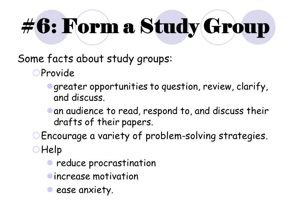 #6: Form a Study Group Some facts about study groups:  Provide greater opportunities to question, review, clarify, and discuss.