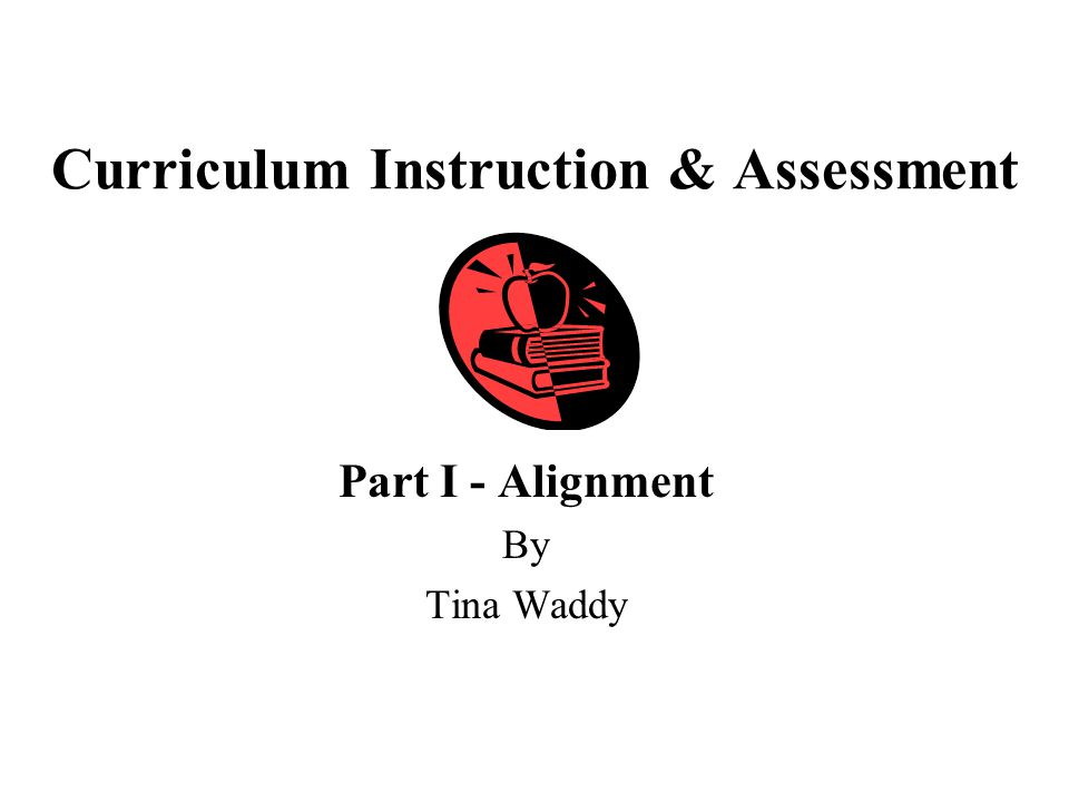 Curriculum Instruction & Assessment Part I - Alignment By Tina Waddy