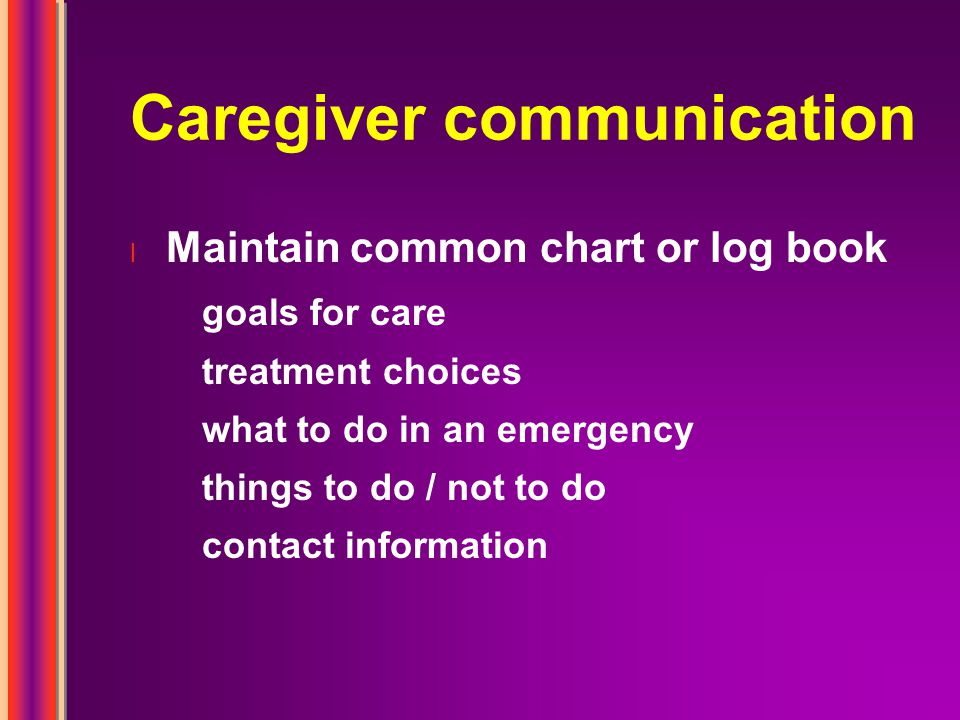 Caregiver communication l Maintain common chart or log book goals for care treatment choices what to do in an emergency things to do / not to do contact information