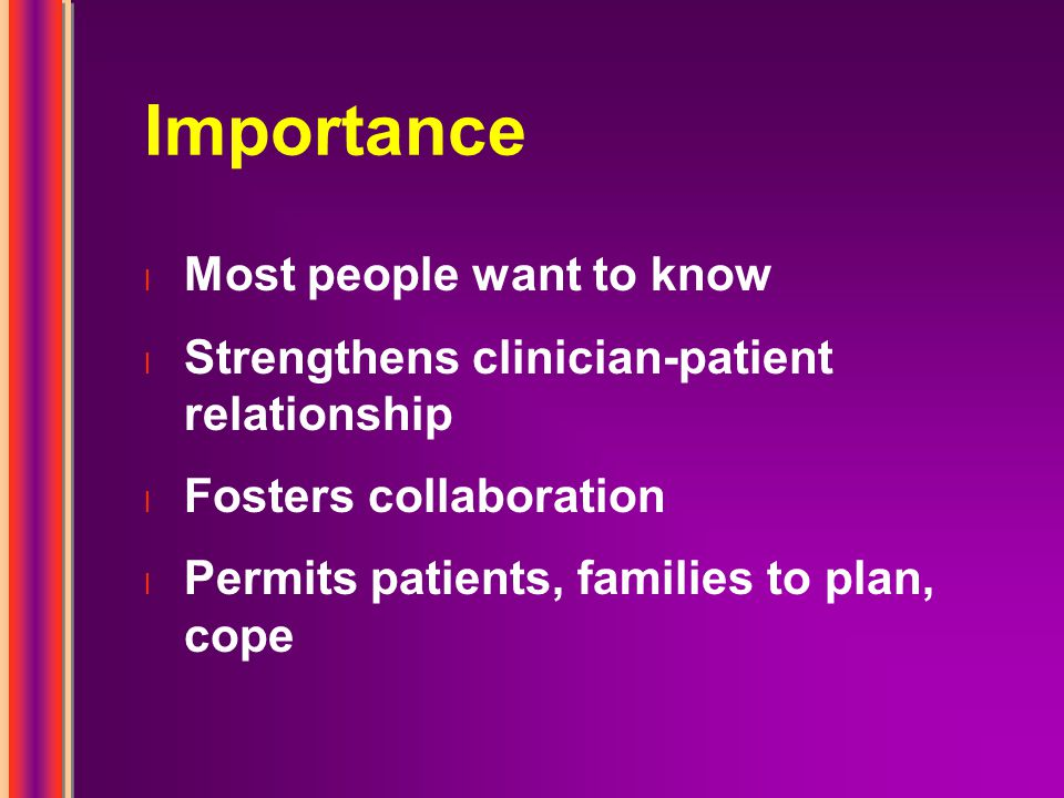 Importance l Most people want to know l Strengthens clinician-patient relationship l Fosters collaboration l Permits patients, families to plan, cope