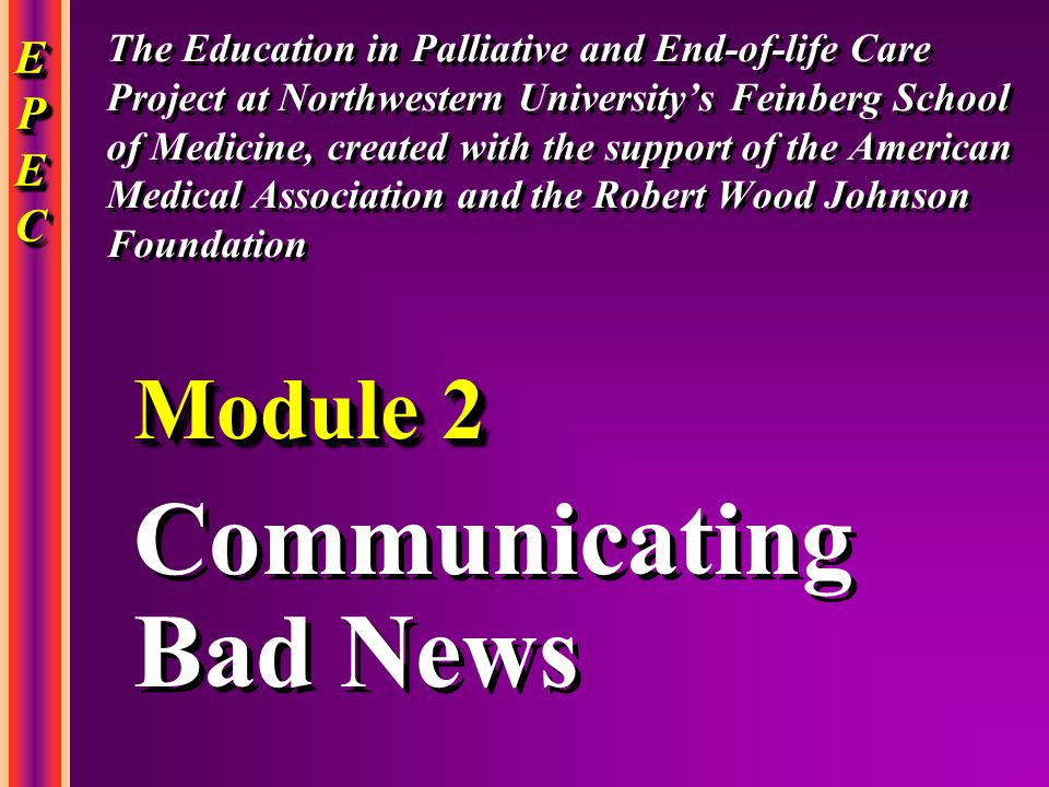 EPECEPECEPECEPEC EPECEPECEPECEPEC Communicating Bad News Communicating Bad News Module 2 The Education in Palliative and End-of-life Care Project at Northwestern University's Feinberg School of Medicine, created with the support of the American Medical Association and the Robert Wood Johnson Foundation