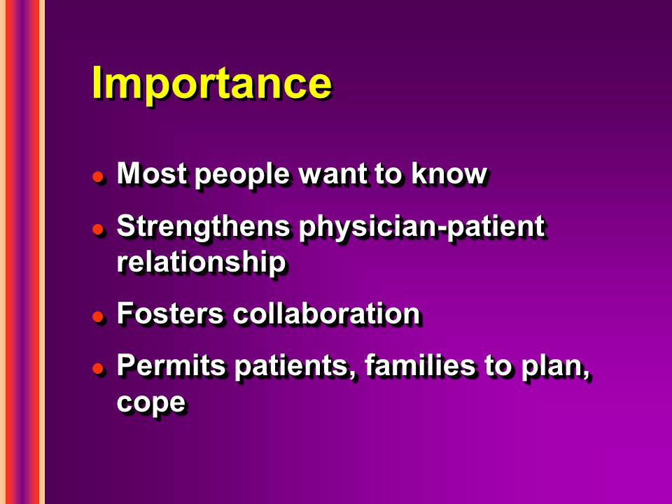 Importance l Most people want to know l Strengthens physician-patient relationship l Fosters collaboration l Permits patients, families to plan, cope l Most people want to know l Strengthens physician-patient relationship l Fosters collaboration l Permits patients, families to plan, cope