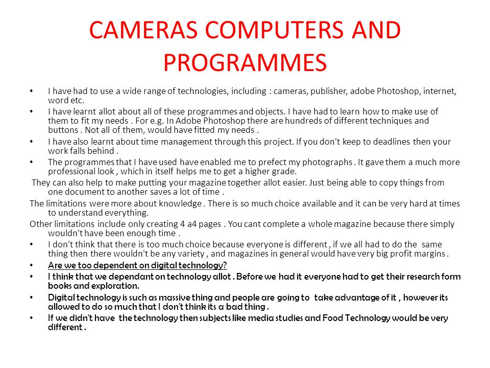 CAMERAS COMPUTERS AND PROGRAMMES I have had to use a wide range of technologies, including : cameras, publisher, adobe Photoshop, internet, word etc.