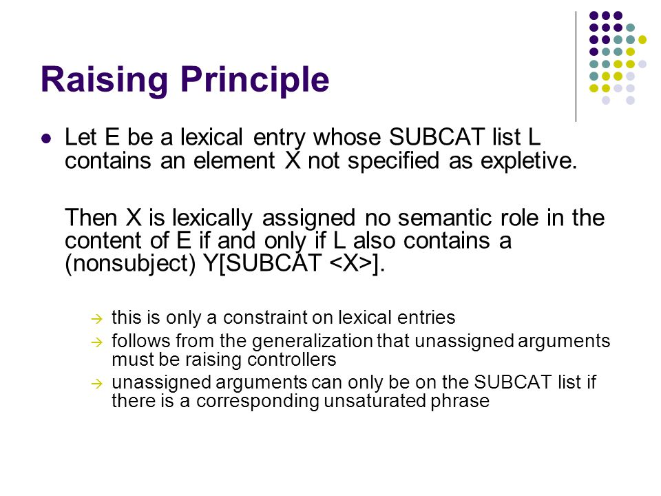 Raising Principle Let E be a lexical entry whose SUBCAT list L contains an element X not specified as expletive.