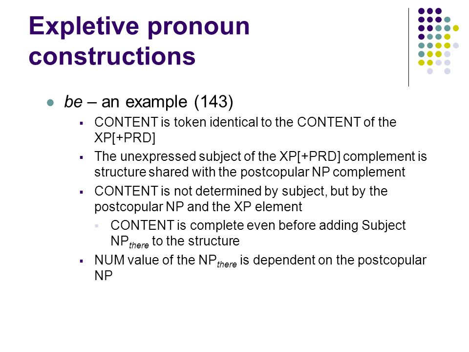 Expletive pronoun constructions be – an example (143)  CONTENT is token identical to the CONTENT of the XP[+PRD]  The unexpressed subject of the XP[+PRD] complement is structure shared with the postcopular NP complement  CONTENT is not determined by subject, but by the postcopular NP and the XP element  CONTENT is complete even before adding Subject NP there to the structure  NUM value of the NP there is dependent on the postcopular NP