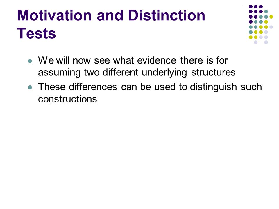 Motivation and Distinction Tests We will now see what evidence there is for assuming two different underlying structures These differences can be used to distinguish such constructions