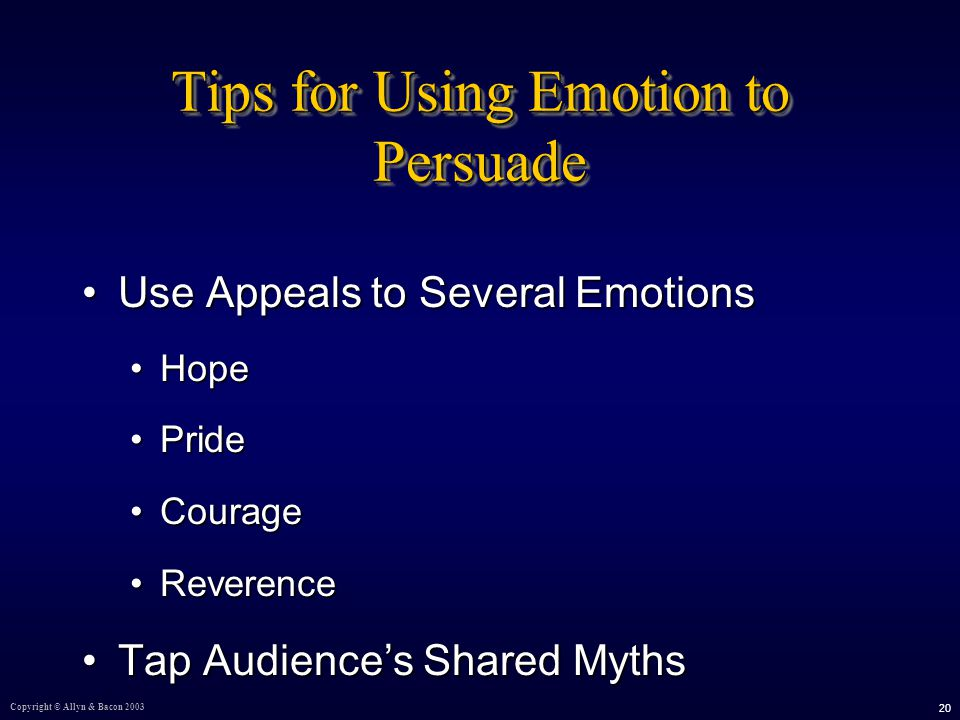 Copyright © Allyn & Bacon Tips for Using Emotion to Persuade Use Appeals to Several EmotionsUse Appeals to Several Emotions HopeHope PridePride CourageCourage ReverenceReverence Tap Audience's Shared MythsTap Audience's Shared Myths