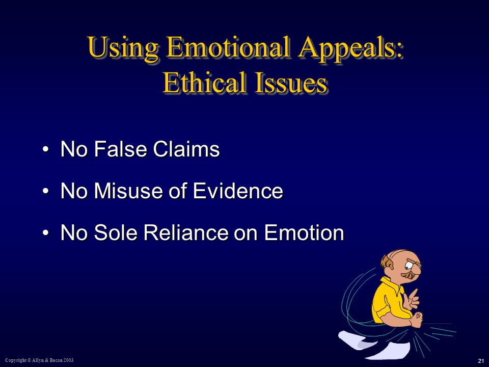 Copyright © Allyn & Bacon Using Emotional Appeals: Ethical Issues No False ClaimsNo False Claims No Misuse of EvidenceNo Misuse of Evidence No Sole Reliance on EmotionNo Sole Reliance on Emotion