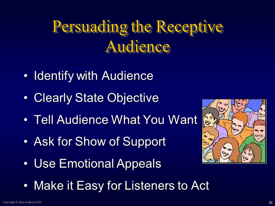 Copyright © Allyn & Bacon Persuading the Receptive Audience Identify with AudienceIdentify with Audience Clearly State ObjectiveClearly State Objective Tell Audience What You WantTell Audience What You Want Ask for Show of SupportAsk for Show of Support Use Emotional AppealsUse Emotional Appeals Make it Easy for Listeners to ActMake it Easy for Listeners to Act