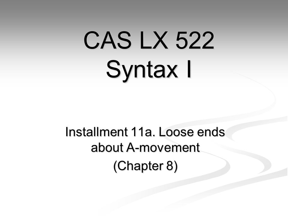 Installment 11a. Loose ends about A-movement (Chapter 8) CAS LX 522 Syntax I