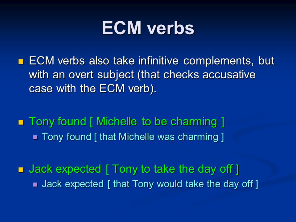 ECM verbs ECM verbs also take infinitive complements, but with an overt subject (that checks accusative case with the ECM verb).