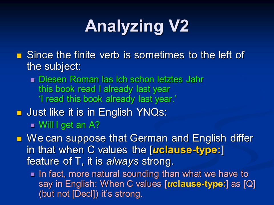 Analyzing V2 Since the finite verb is sometimes to the left of the subject: Since the finite verb is sometimes to the left of the subject: Diesen Roman las ich schon letztes Jahr this book read I already last year 'I read this book already last year.' Diesen Roman las ich schon letztes Jahr this book read I already last year 'I read this book already last year.' Just like it is in English YNQs: Just like it is in English YNQs: Will I get an A.