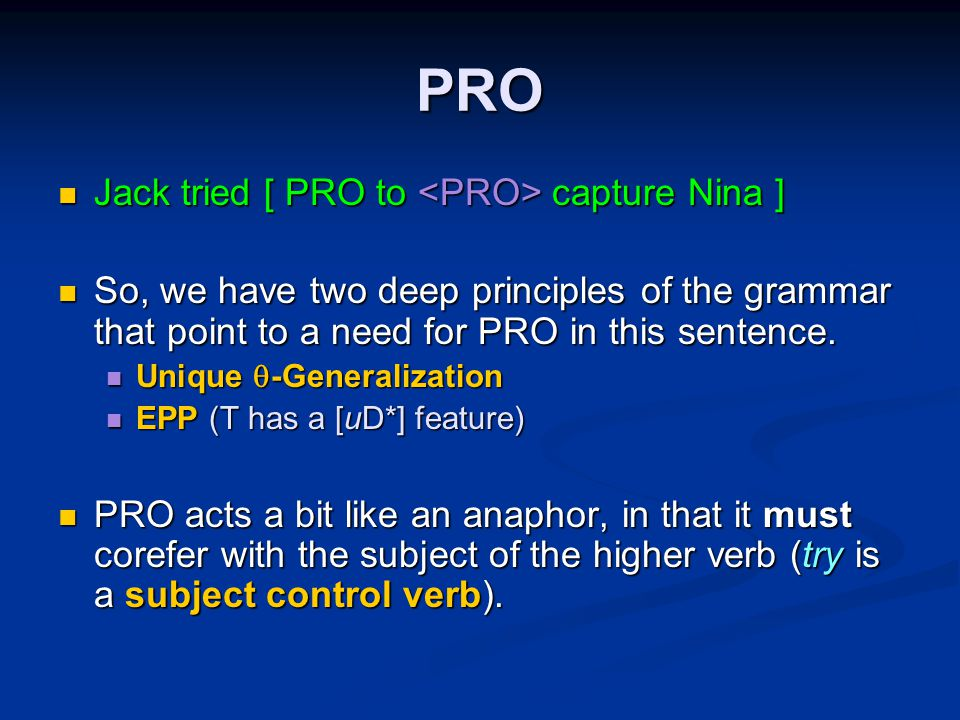 PRO Jack tried [ PRO to capture Nina ] Jack tried [ PRO to capture Nina ] So, we have two deep principles of the grammar that point to a need for PRO in this sentence.