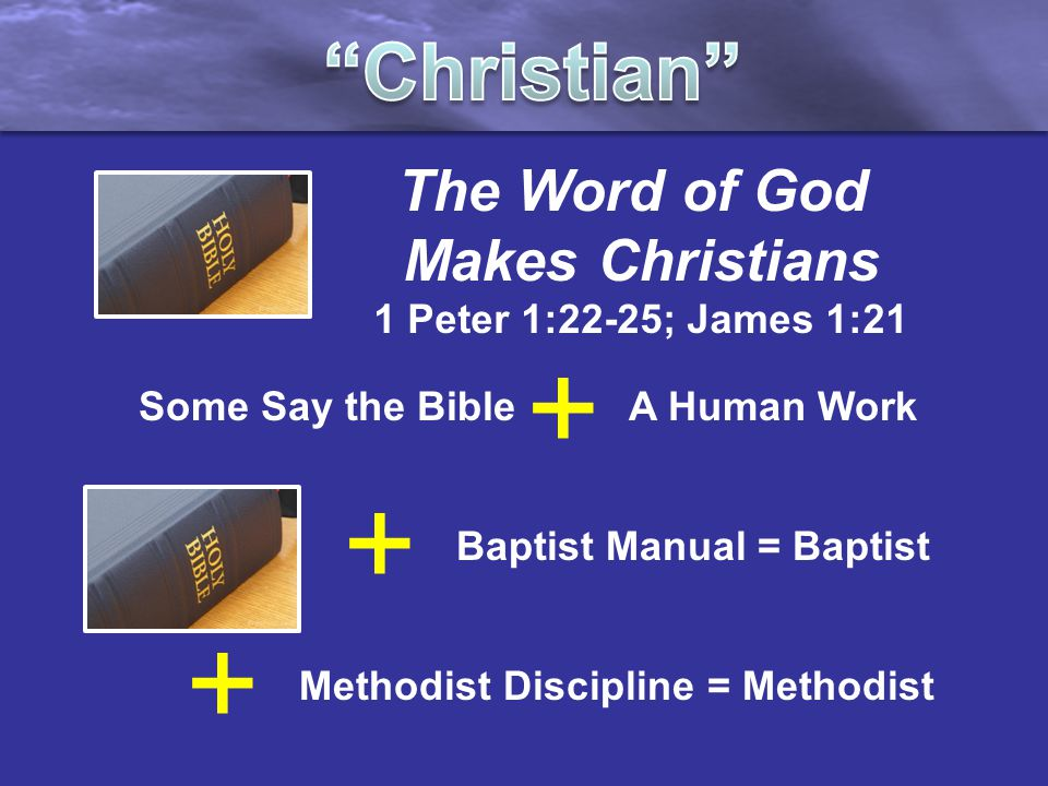 The Word of God Makes Christians 1 Peter 1:22-25; James 1:21 + Baptist Manual = Baptist + Methodist Discipline = Methodist Some Say the Bible A Human Work +