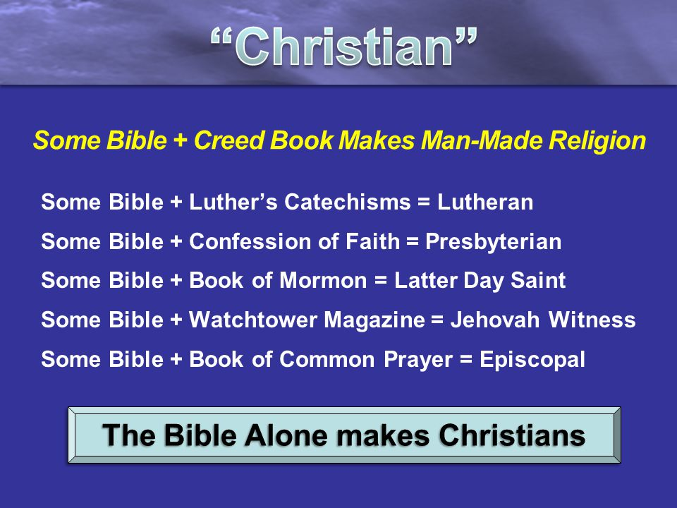 Some Bible + Creed Book Makes Man-Made Religion Some Bible + Luther's Catechisms = Lutheran Some Bible + Confession of Faith = Presbyterian Some Bible + Book of Mormon = Latter Day Saint Some Bible + Watchtower Magazine = Jehovah Witness Some Bible + Book of Common Prayer = Episcopal The Bible Alone makes Christians