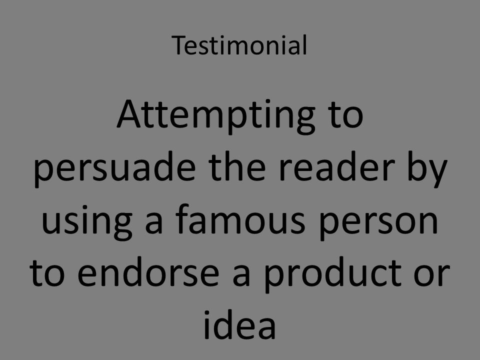 Testimonial Attempting to persuade the reader by using a famous person to endorse a product or idea