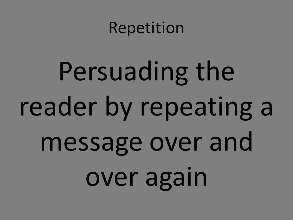 Repetition Persuading the reader by repeating a message over and over again