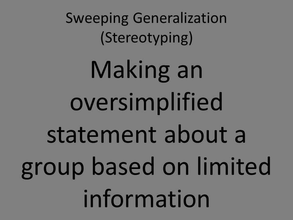 Sweeping Generalization (Stereotyping) Making an oversimplified statement about a group based on limited information