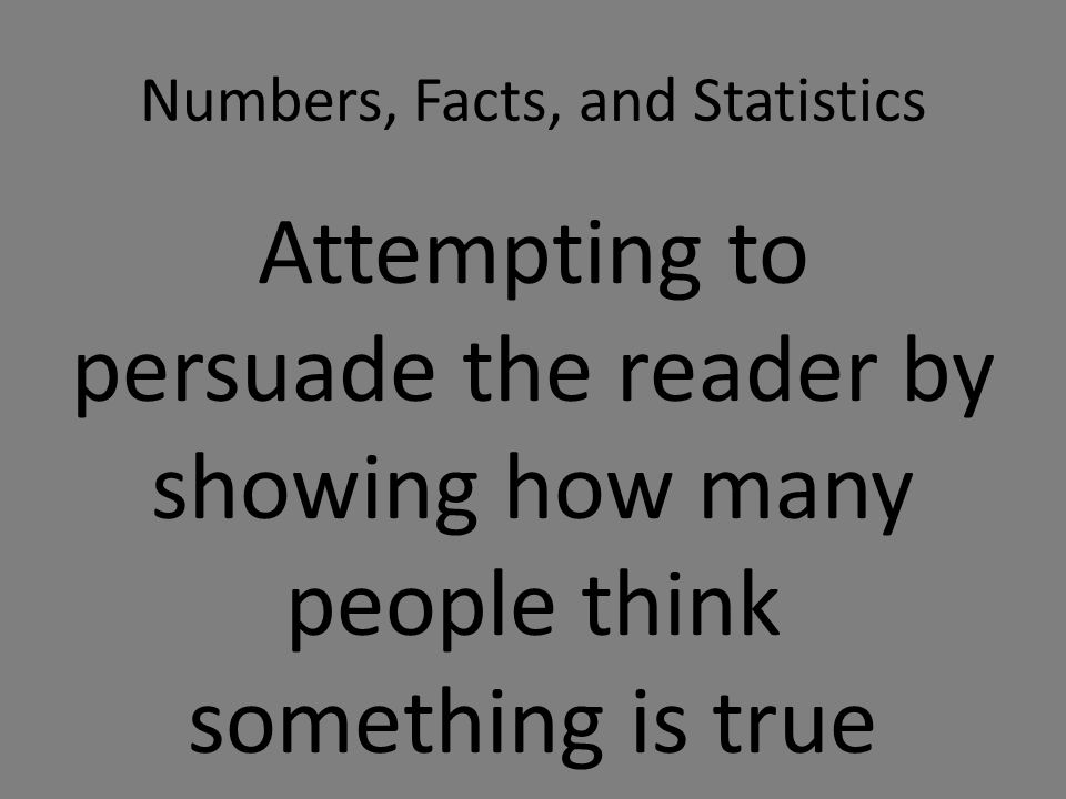 Numbers, Facts, and Statistics Attempting to persuade the reader by showing how many people think something is true