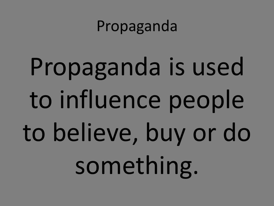 Propaganda Propaganda is used to influence people to believe, buy or do something.