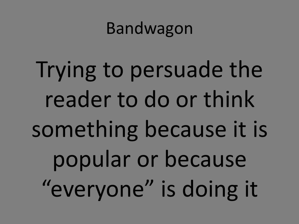 Bandwagon Trying to persuade the reader to do or think something because it is popular or because everyone is doing it