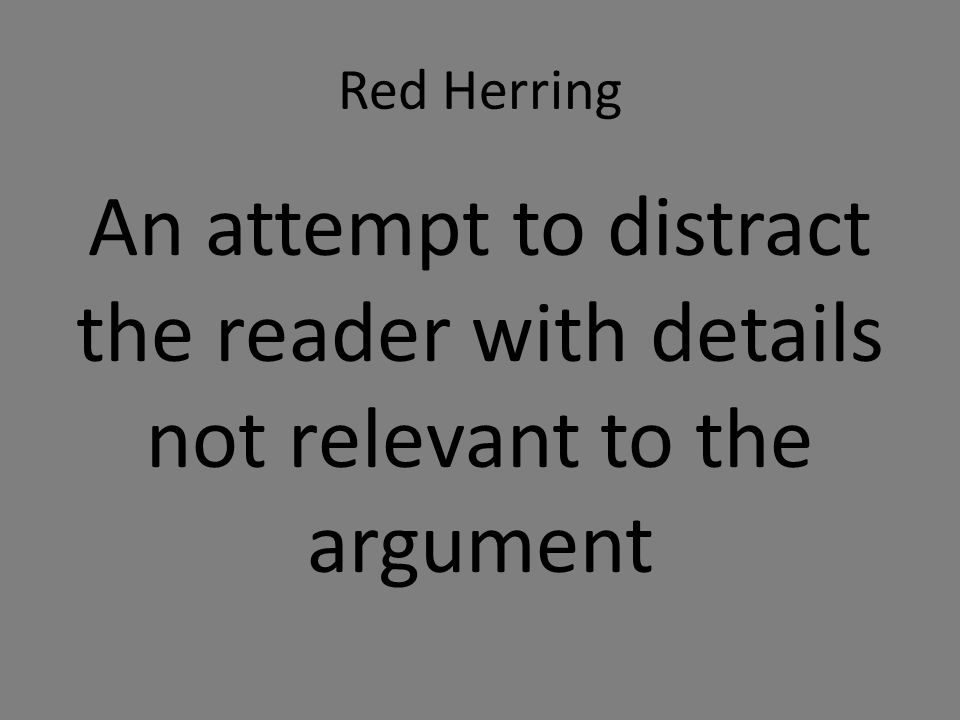 Red Herring An attempt to distract the reader with details not relevant to the argument