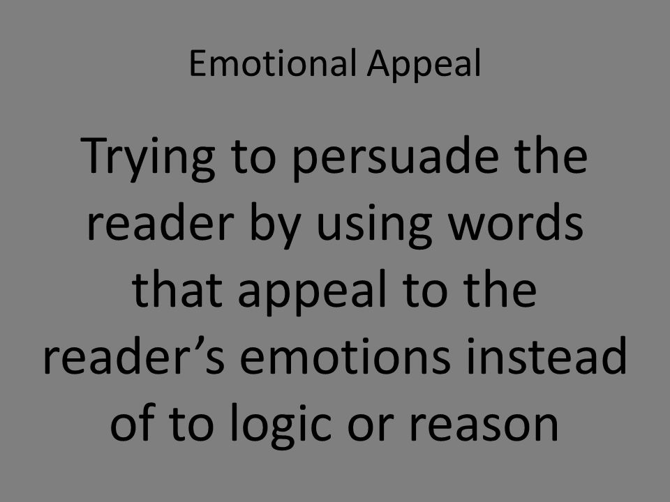 Emotional Appeal Trying to persuade the reader by using words that appeal to the reader's emotions instead of to logic or reason