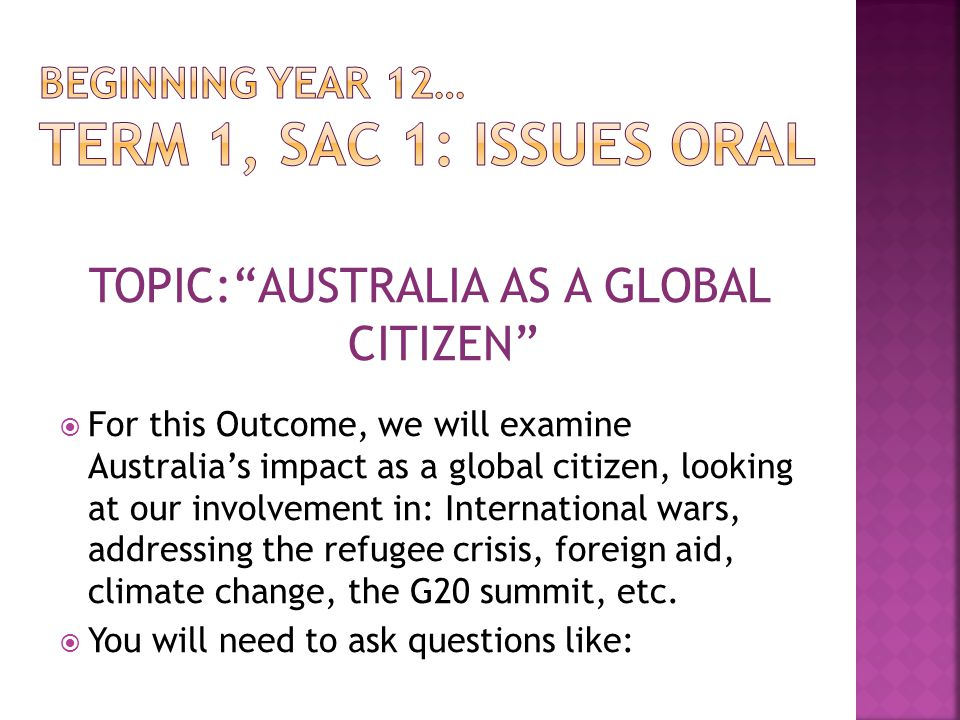TOPIC: AUSTRALIA AS A GLOBAL CITIZEN  For this Outcome, we will examine Australia's impact as a global citizen, looking at our involvement in: International wars, addressing the refugee crisis, foreign aid, climate change, the G20 summit, etc.