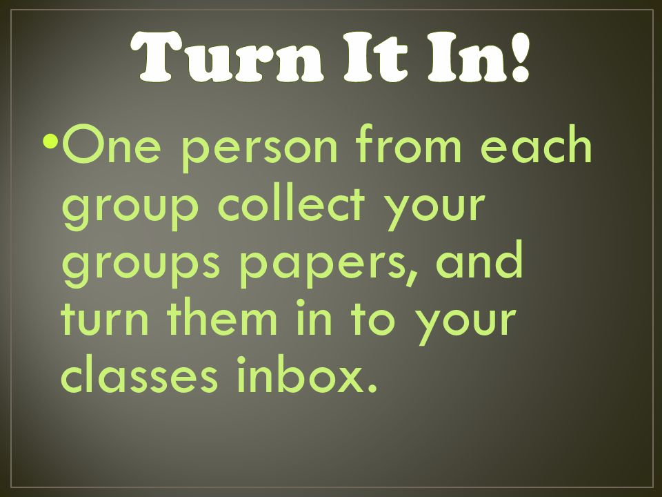 One person from each group collect your groups papers, and turn them in to your classes inbox.