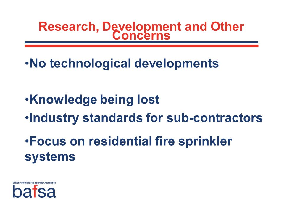 No technological developments Knowledge being lost Industry standards for sub-contractors Focus on residential fire sprinkler systems Research, Development and Other Concerns