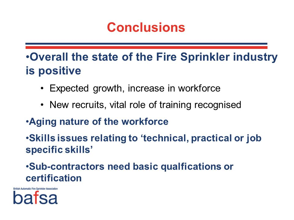 Overall the state of the Fire Sprinkler industry is positive Expected growth, increase in workforce New recruits, vital role of training recognised Aging nature of the workforce Skills issues relating to 'technical, practical or job specific skills' Sub-contractors need basic qualfications or certification Conclusions