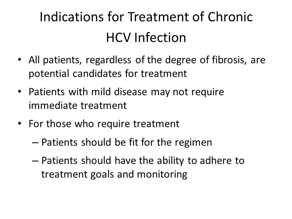 Indications for Treatment of Chronic HCV Infection All patients, regardless of the degree of fibrosis, are potential candidates for treatment Patients with mild disease may not require immediate treatment For those who require treatment – Patients should be fit for the regimen – Patients should have the ability to adhere to treatment goals and monitoring