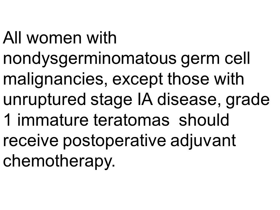 All women with nondysgerminomatous germ cell malignancies, except those with unruptured stage IA disease, grade 1 immature teratomas should receive postoperative adjuvant chemotherapy.