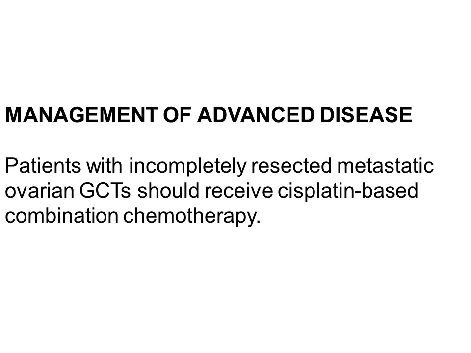 MANAGEMENT OF ADVANCED DISEASE Patients with incompletely resected metastatic ovarian GCTs should receive cisplatin-based combination chemotherapy.