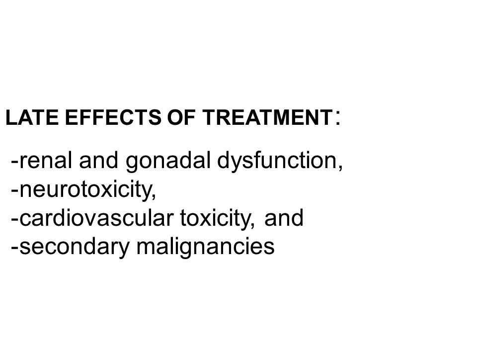 LATE EFFECTS OF TREATMENT : -renal and gonadal dysfunction, -neurotoxicity, -cardiovascular toxicity, and -secondary malignancies