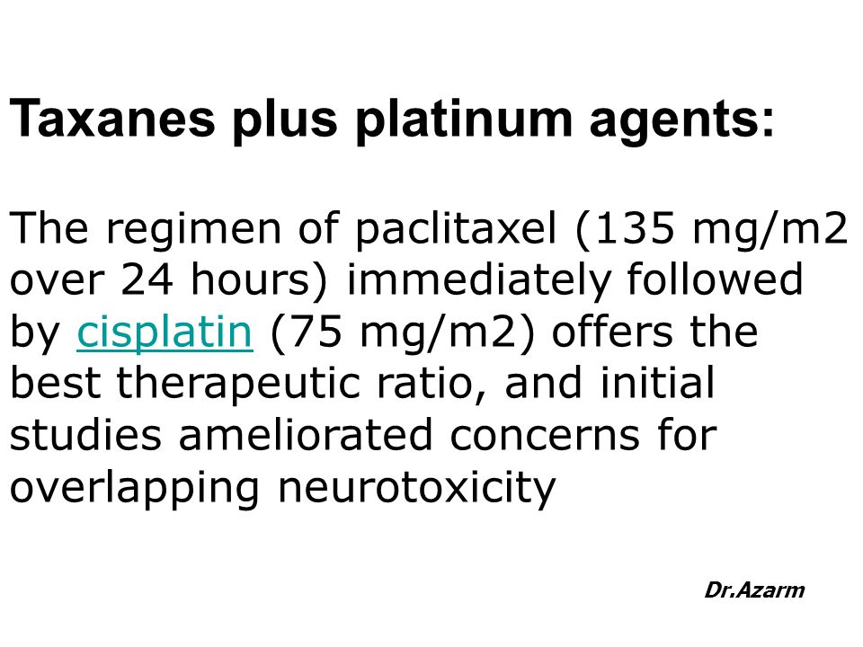 Taxanes plus platinum agents: The regimen of paclitaxel (135 mg/m2 over 24 hours) immediately followed by cisplatin (75 mg/m2) offers the best therapeutic ratio, and initial studies ameliorated concerns for overlapping neurotoxicitycisplatin Dr.Azarm