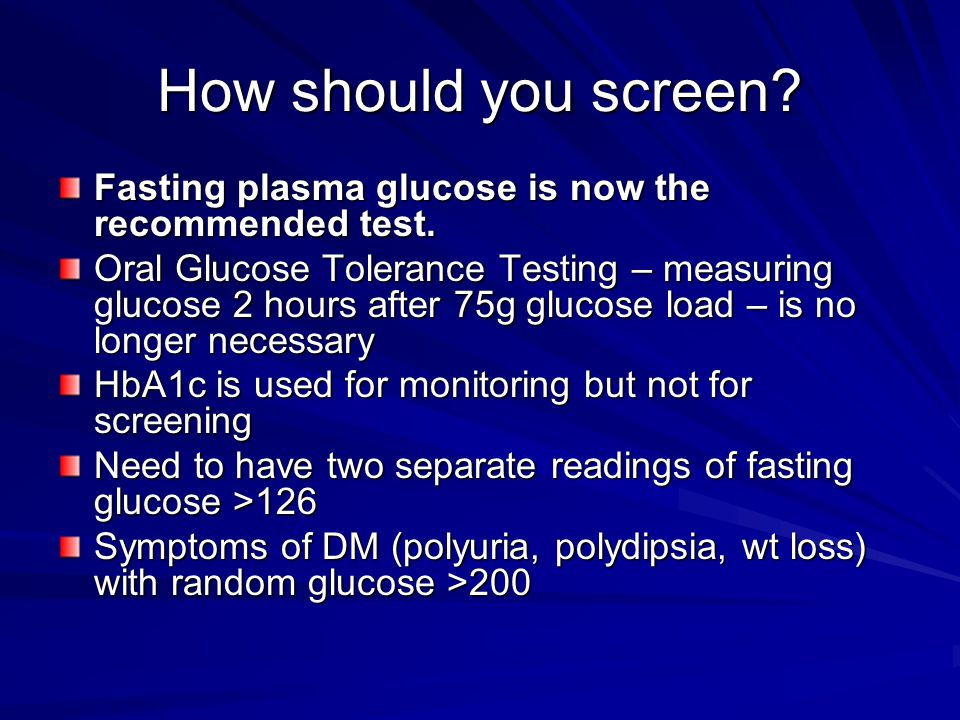 How should you screen. Fasting plasma glucose is now the recommended test.