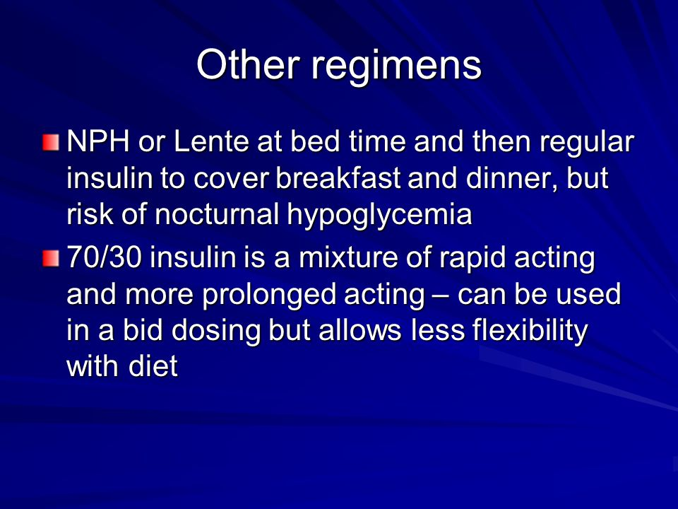 Other regimens NPH or Lente at bed time and then regular insulin to cover breakfast and dinner, but risk of nocturnal hypoglycemia 70/30 insulin is a mixture of rapid acting and more prolonged acting – can be used in a bid dosing but allows less flexibility with diet