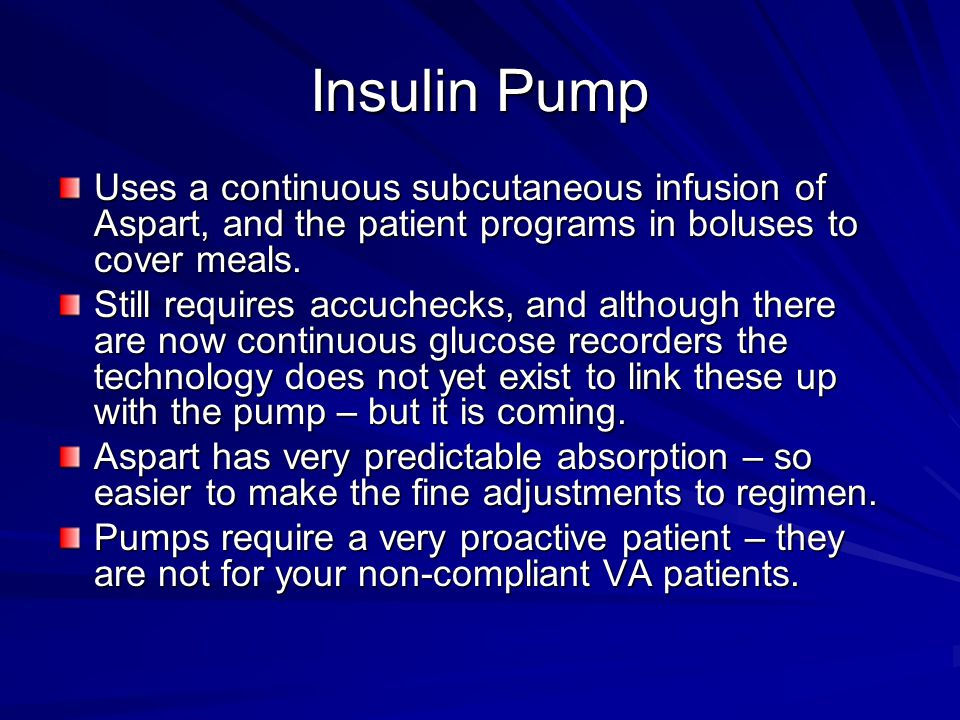 Insulin Pump Uses a continuous subcutaneous infusion of Aspart, and the patient programs in boluses to cover meals.