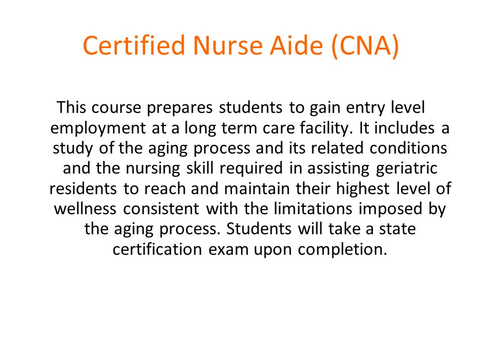 Certified Nurse Aide (CNA) This course prepares students to gain entry level employment at a long term care facility.