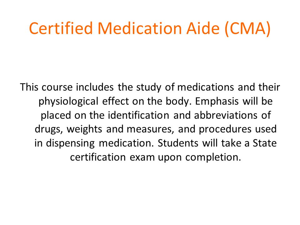 Certified Medication Aide (CMA) This course includes the study of medications and their physiological effect on the body.