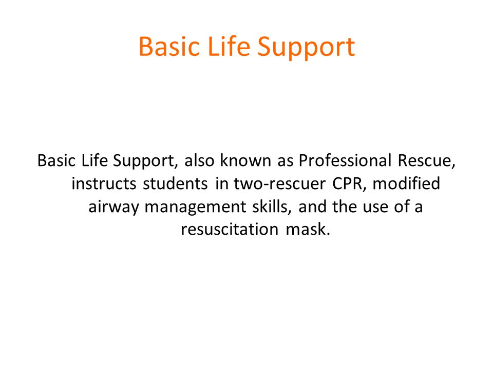 Basic Life Support Basic Life Support, also known as Professional Rescue, instructs students in two-rescuer CPR, modified airway management skills, and the use of a resuscitation mask.
