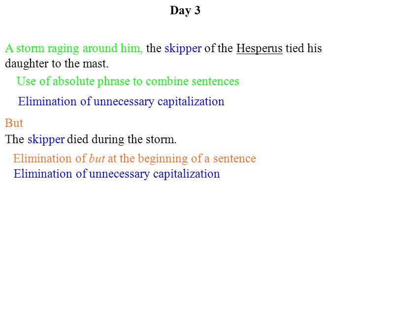 Elimination of but at the beginning of a sentence Day 3 A storm raging around him, the skipper of the Hesperus tied his daughter to the mast.