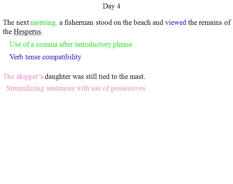 Use of a comma after introductory phrase Streamlining sentences with use of possessives Verb tense compatibility Day 4 The next morning, a fisherman stood on the beach and viewed the remains of the Hesperus.